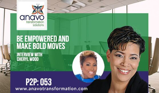 Be Empowered And Make Bold Moves – Interview with Cheryl Wood P2P: 053